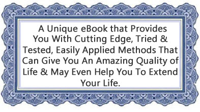 A Unique eBook that Provides You With Cutting Edge, Tried & Tested, Easily Applied Methods That Can Give You An Amazing Quality of Life & May Even Help You To Extend Your Life.